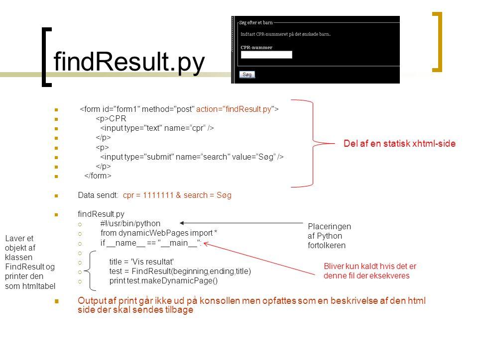 findResult.py   CPR   Data sendt: cpr = 1111111 & search = Søg  findResult.py  #!/usr/bin/python  from dynamicWebPages import *  if __name__ == __main__ :   title = Vis resultat  test = FindResult(beginning,ending,title)  print test.makeDynamicPage()  Output af print går ikke ud på konsollen men opfattes som en beskrivelse af den html side der skal sendes tilbage Laver et objekt af klassen FindResult og printer den som htmltabel Placeringen af Python fortolkeren Del af en statisk xhtml-side Bliver kun kaldt hvis det er denne fil der eksekveres