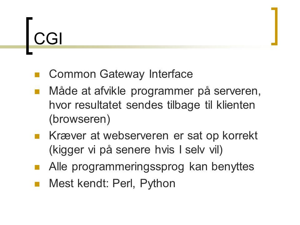CGI  Common Gateway Interface  Måde at afvikle programmer på serveren, hvor resultatet sendes tilbage til klienten (browseren)  Kræver at webserveren er sat op korrekt (kigger vi på senere hvis I selv vil)  Alle programmeringssprog kan benyttes  Mest kendt: Perl, Python