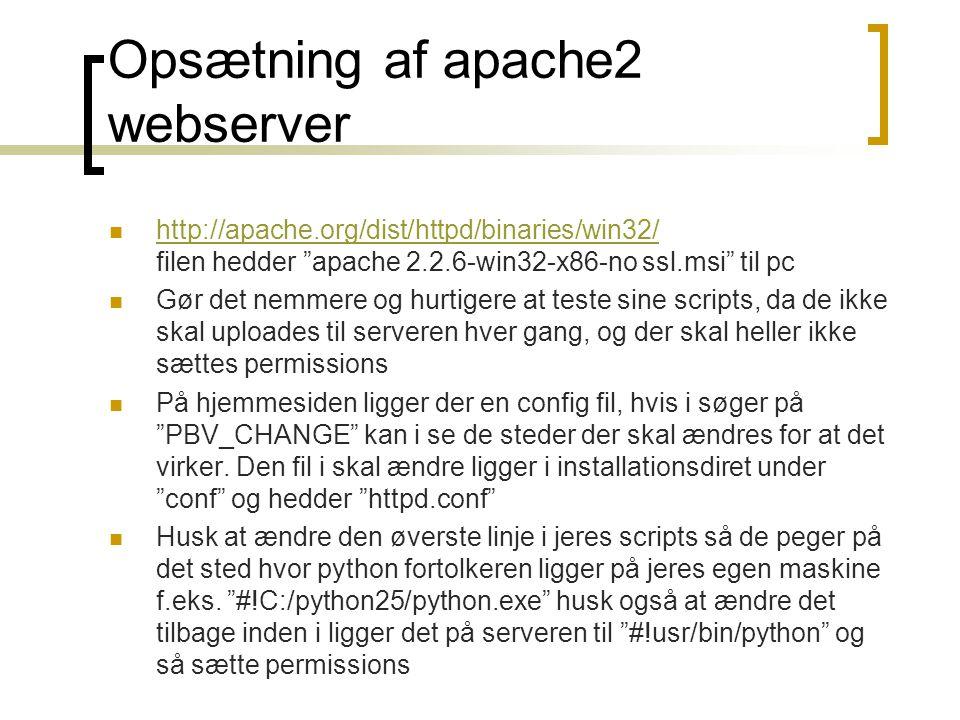Opsætning af apache2 webserver  http://apache.org/dist/httpd/binaries/win32/ filen hedder apache 2.2.6-win32-x86-no ssl.msi til pc http://apache.org/dist/httpd/binaries/win32/  Gør det nemmere og hurtigere at teste sine scripts, da de ikke skal uploades til serveren hver gang, og der skal heller ikke sættes permissions  På hjemmesiden ligger der en config fil, hvis i søger på PBV_CHANGE kan i se de steder der skal ændres for at det virker.
