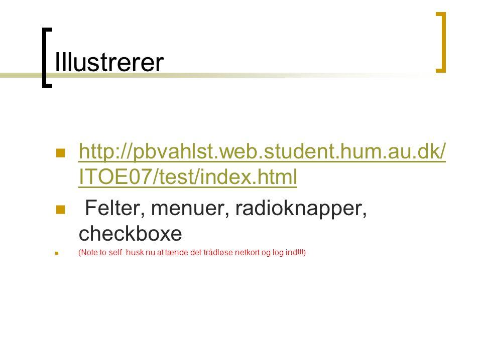 Illustrerer  http://pbvahlst.web.student.hum.au.dk/ ITOE07/test/index.html http://pbvahlst.web.student.hum.au.dk/ ITOE07/test/index.html  Felter, menuer, radioknapper, checkboxe  (Note to self: husk nu at tænde det trådløse netkort og log ind!!!)