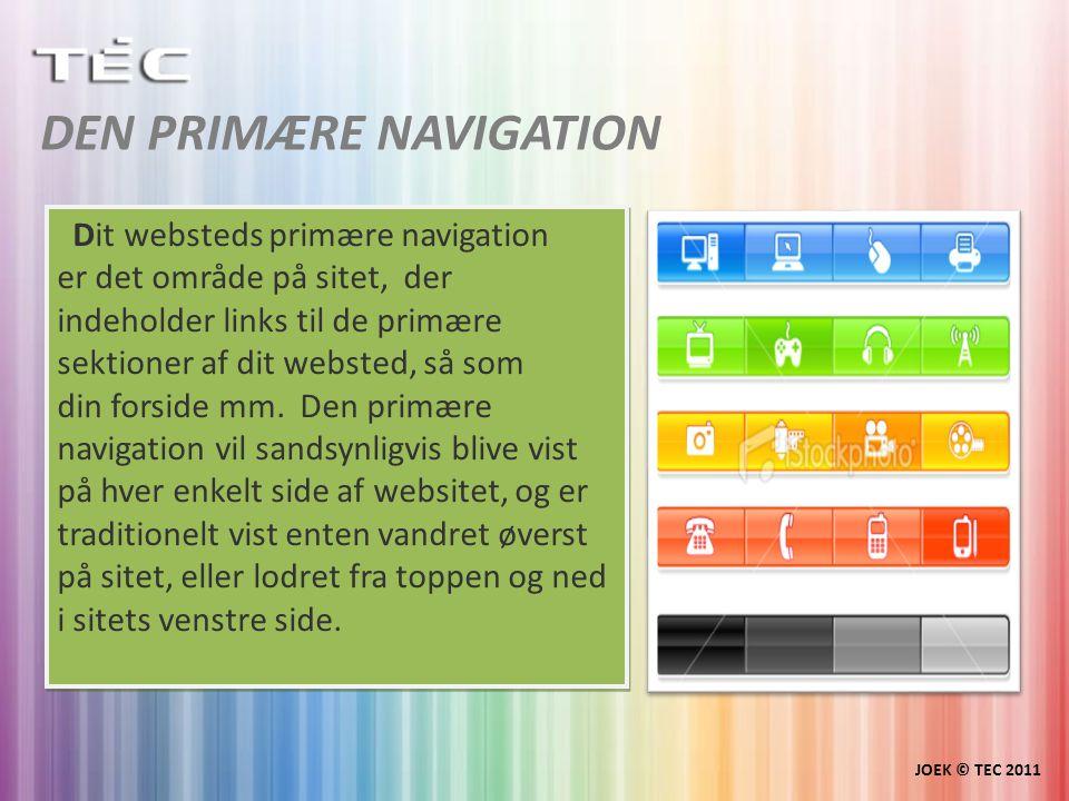 DEN PRIMÆRE NAVIGATION JOEK © TEC 2011 Dit websteds primære navigation er det område på sitet, der indeholder links til de primære sektioner af dit websted, så som din forside mm.