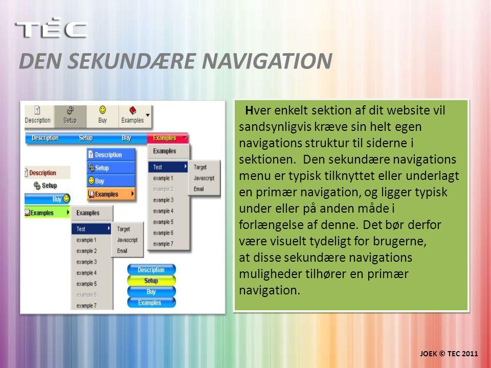 DEN SEKUNDÆRE NAVIGATION JOEK © TEC 2011 Hver enkelt sektion af dit website vil sandsynligvis kræve sin helt egen navigations struktur til siderne i sektionen.