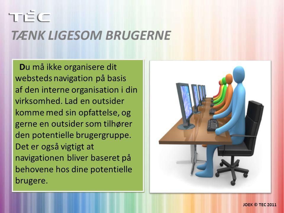 TÆNK LIGESOM BRUGERNE JOEK © TEC 2011 Du må ikke organisere dit websteds navigation på basis af den interne organisation i din virksomhed.