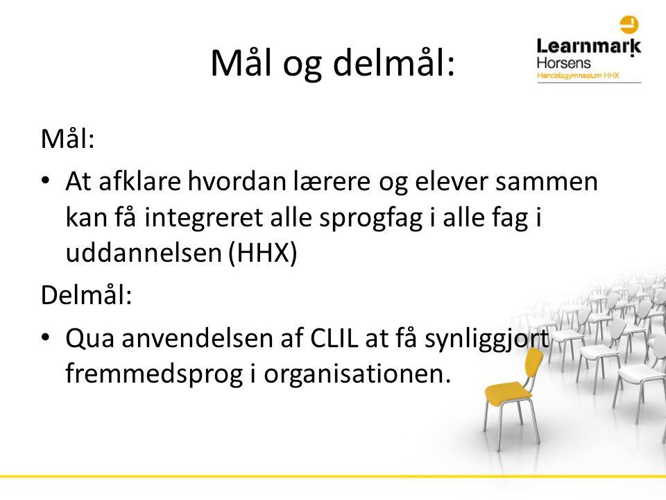 Mål og delmål: Mål: • At afklare hvordan lærere og elever sammen kan få integreret alle sprogfag i alle fag i uddannelsen (HHX) Delmål: • Qua anvendelsen af CLIL at få synliggjort fremmedsprog i organisationen.