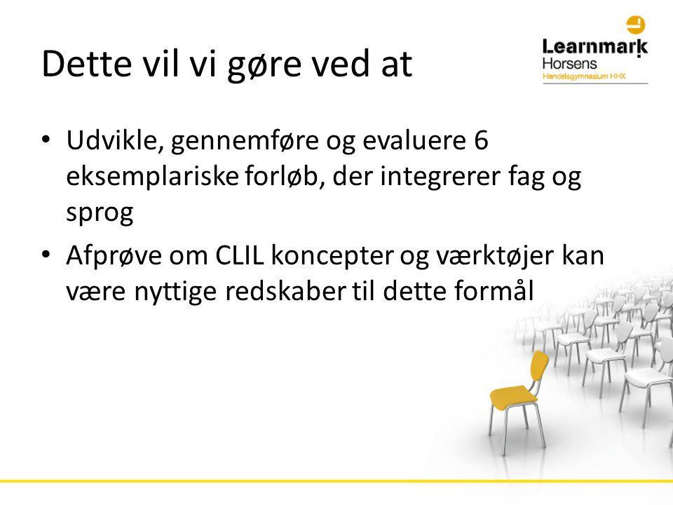 Dette vil vi gøre ved at • Udvikle, gennemføre og evaluere 6 eksemplariske forløb, der integrerer fag og sprog • Afprøve om CLIL koncepter og værktøjer kan være nyttige redskaber til dette formål