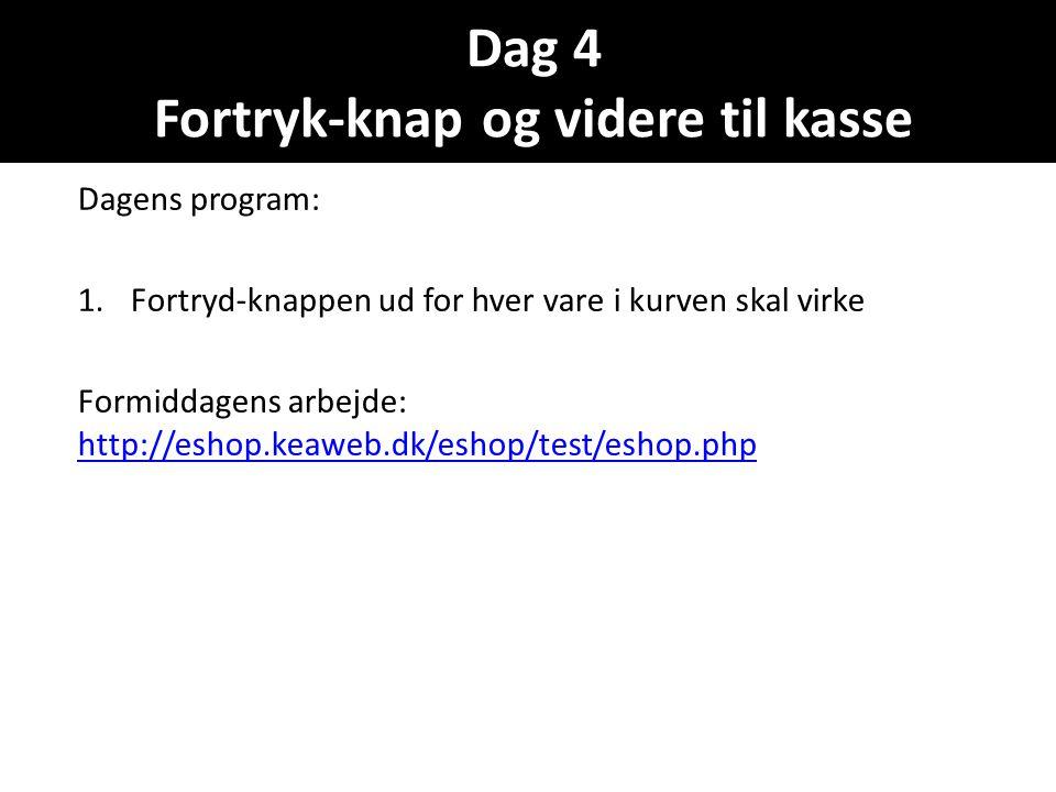 Dag 4 Fortryk-knap og videre til kasse Dagens program: 1.Fortryd-knappen ud for hver vare i kurven skal virke Formiddagens arbejde: http://eshop.keaweb.dk/eshop/test/eshop.php http://eshop.keaweb.dk/eshop/test/eshop.php