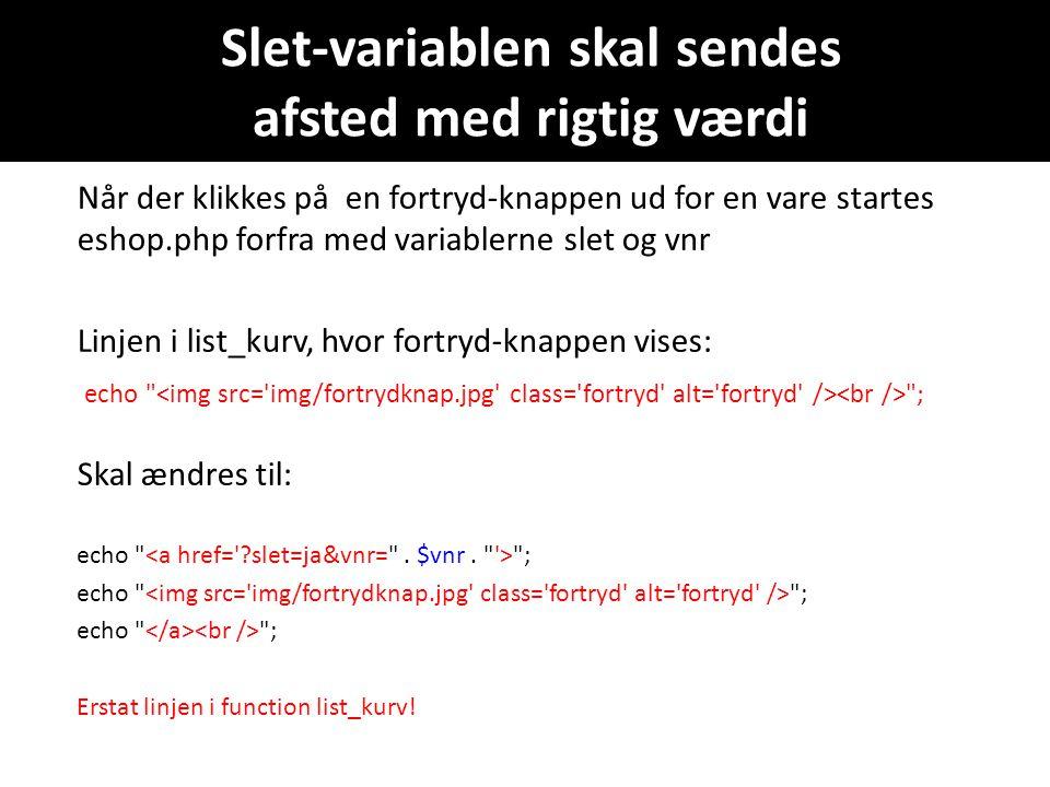 Slet-variablen skal sendes afsted med rigtig værdi Når der klikkes på en fortryd-knappen ud for en vare startes eshop.php forfra med variablerne slet og vnr Linjen i list_kurv, hvor fortryd-knappen vises: echo ; Skal ændres til: echo ; Erstat linjen i function list_kurv!