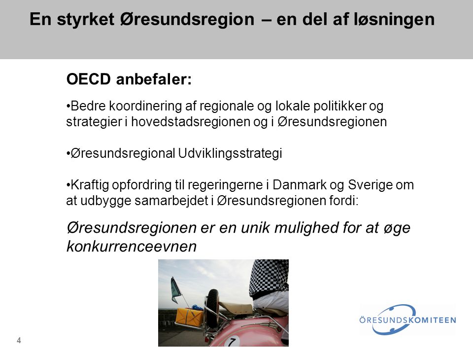 4 En styrket Øresundsregion – en del af løsningen OECD anbefaler: •Bedre koordinering af regionale og lokale politikker og strategier i hovedstadsregionen og i Øresundsregionen •Øresundsregional Udviklingsstrategi •Kraftig opfordring til regeringerne i Danmark og Sverige om at udbygge samarbejdet i Øresundsregionen fordi: Øresundsregionen er en unik mulighed for at øge konkurrenceevnen