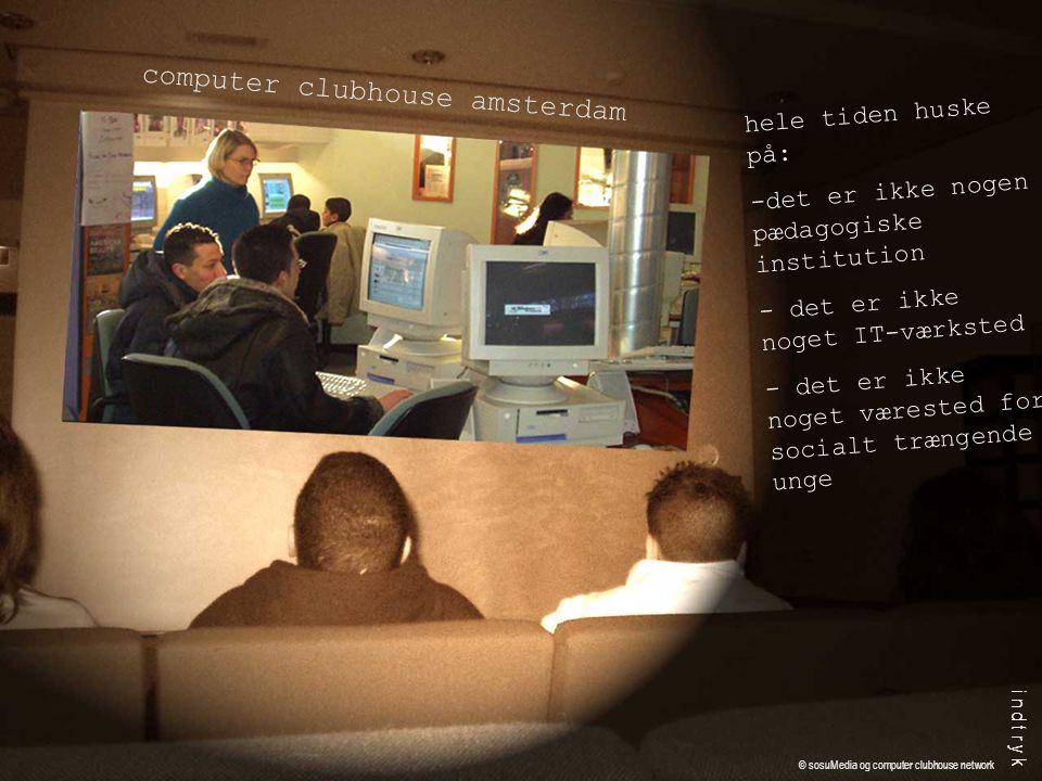 hele tiden huske på: -det er ikke nogen pædagogiske institution - det er ikke noget IT-værksted - det er ikke noget værested for socialt trængende unge computer clubhouse amsterdam i n d t r y k © sosuMedia og computer clubhouse network