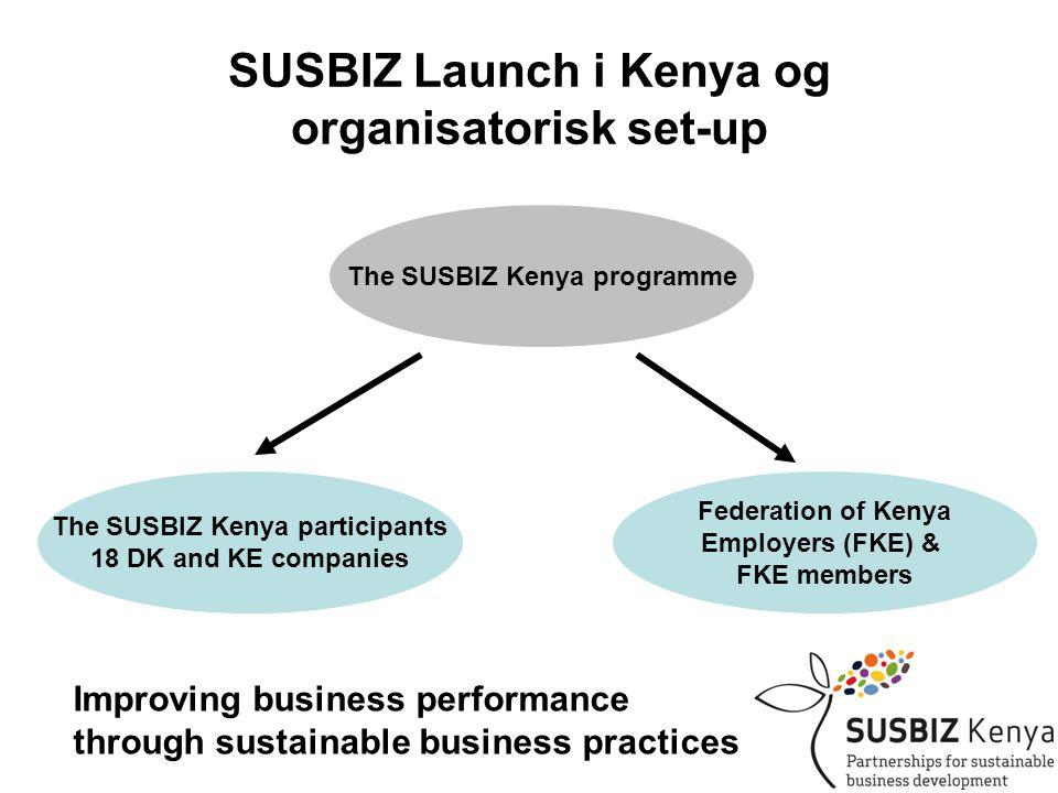 SUSBIZ Launch i Kenya og organisatorisk set-up The SUSBIZ Kenya programme The SUSBIZ Kenya participants 18 DK and KE companies Federation of Kenya Employers (FKE) & FKE members Improving business performance through sustainable business practices