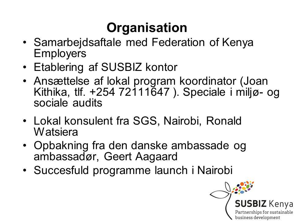 Organisation •Samarbejdsaftale med Federation of Kenya Employers •Etablering af SUSBIZ kontor •Ansættelse af lokal program koordinator (Joan Kithika, tlf.