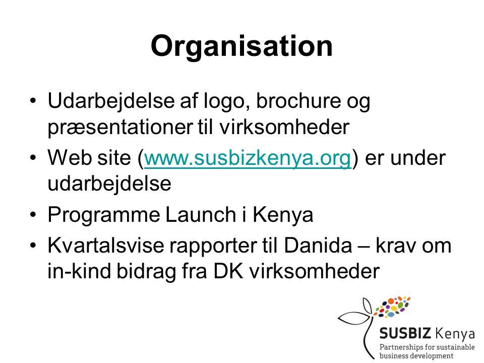 Organisation •Udarbejdelse af logo, brochure og præsentationer til virksomheder •Web site (www.susbizkenya.org) er under udarbejdelsewww.susbizkenya.org •Programme Launch i Kenya •Kvartalsvise rapporter til Danida – krav om in-kind bidrag fra DK virksomheder