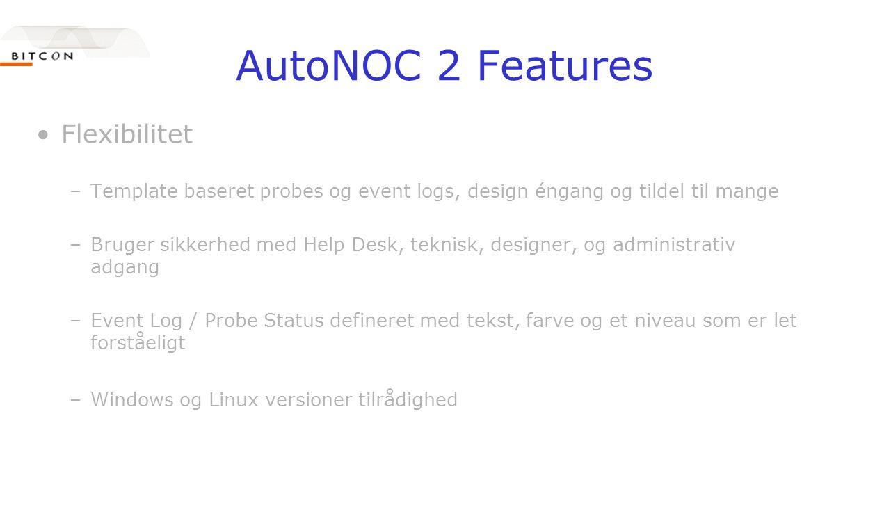 AutoNOC 2 Features •Flexibilitet –Template baseret probes og event logs, design éngang og tildel til mange –Bruger sikkerhed med Help Desk, teknisk, designer, og administrativ adgang –Event Log / Probe Status defineret med tekst, farve og et niveau som er let forståeligt –Windows og Linux versioner tilrådighed