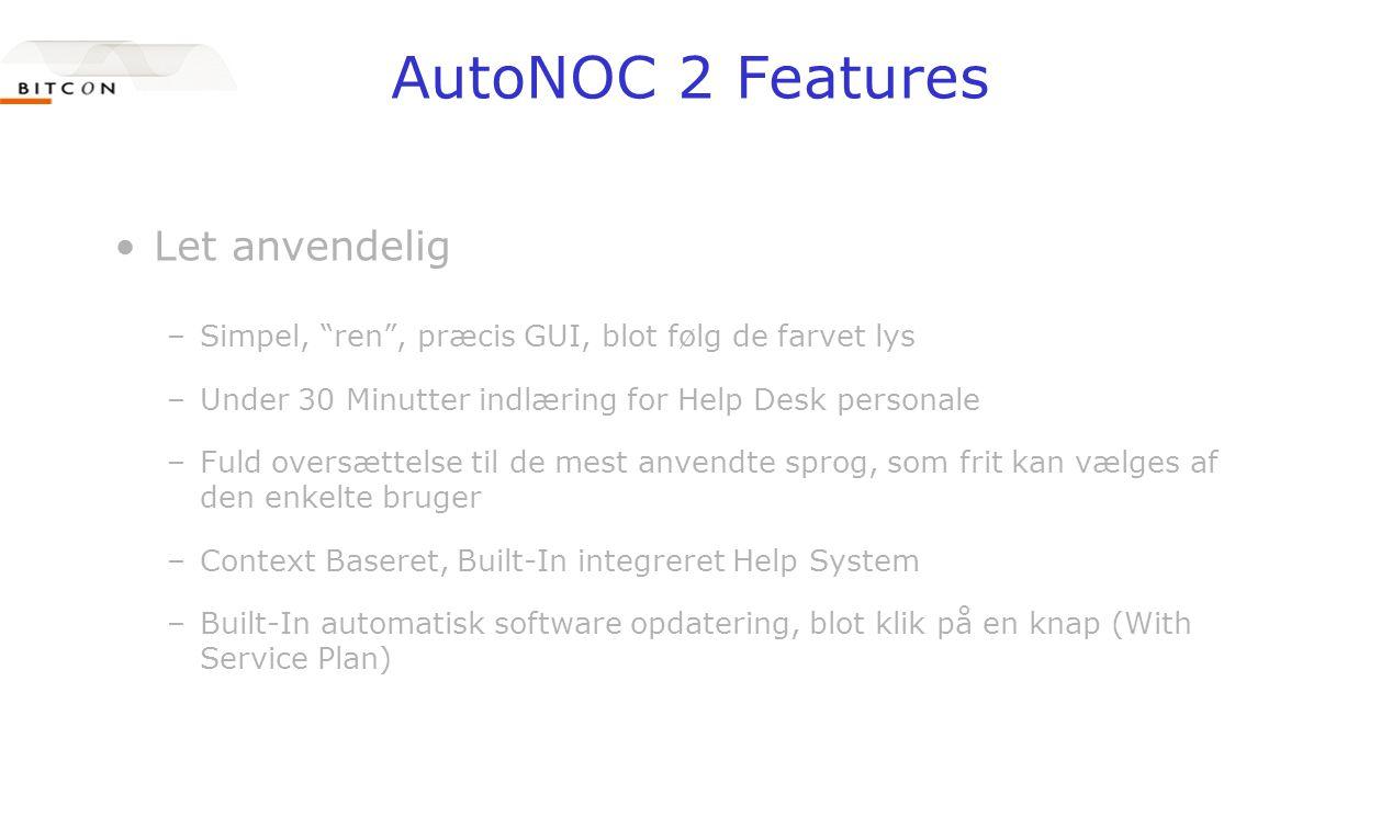 AutoNOC 2 Features •Let anvendelig –Simpel, ren , præcis GUI, blot følg de farvet lys –Under 30 Minutter indlæring for Help Desk personale –Fuld oversættelse til de mest anvendte sprog, som frit kan vælges af den enkelte bruger –Context Baseret, Built-In integreret Help System –Built-In automatisk software opdatering, blot klik på en knap (With Service Plan)