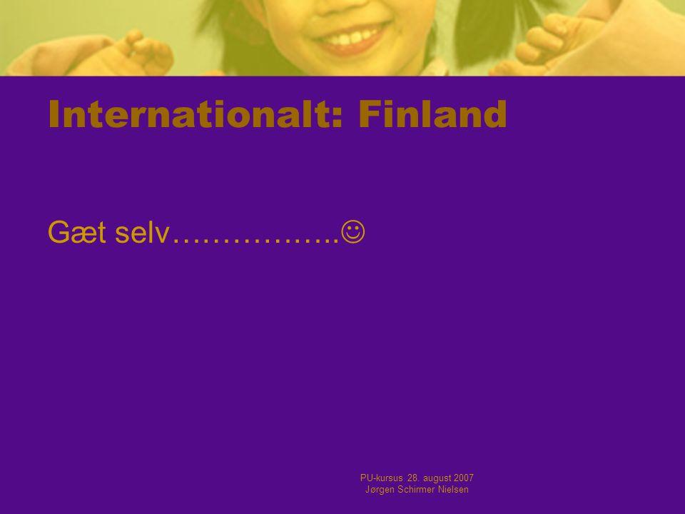 PU-kursus 28. august 2007 Jørgen Schirmer Nielsen Internationalt: Finland Gæt selv…………….. 