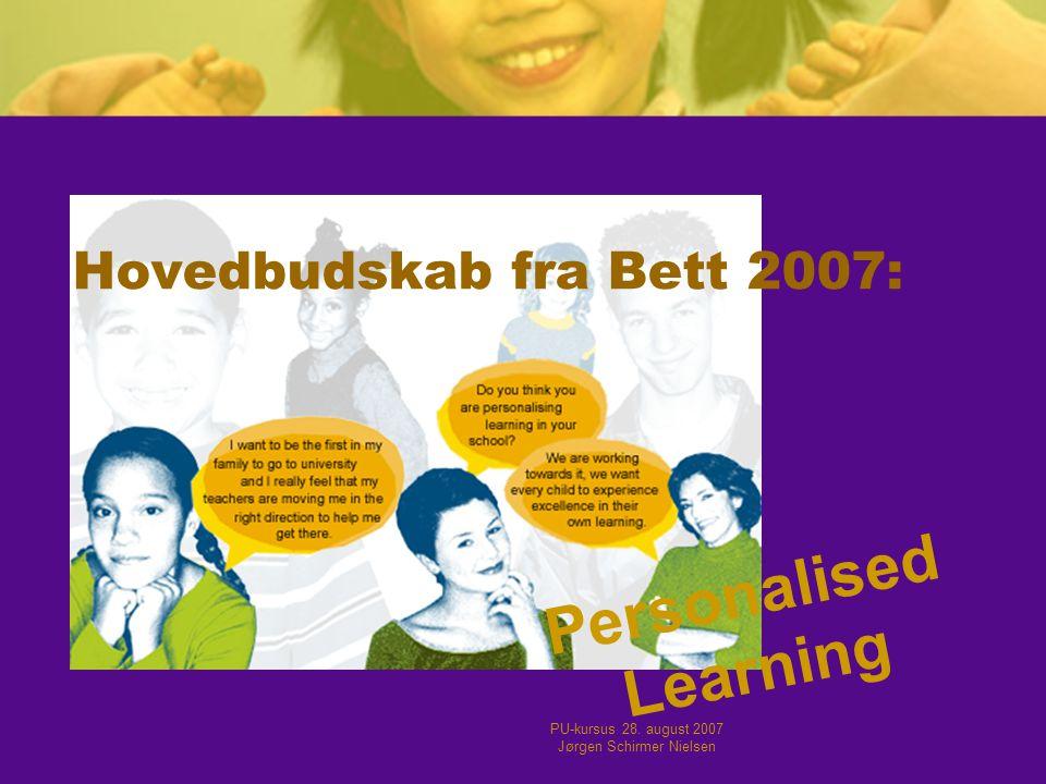 PU-kursus 28. august 2007 Jørgen Schirmer Nielsen Hovedbudskab fra Bett 2007: Personalised Learning