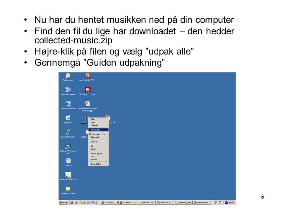 5 •Nu har du hentet musikken ned på din computer •Find den fil du lige har downloadet – den hedder collected-music.zip •Højre-klik på filen og vælg udpak alle •Gennemgå Guiden udpakning