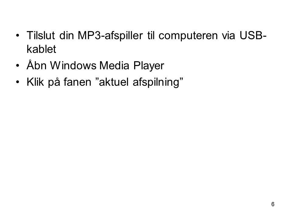6 •Tilslut din MP3-afspiller til computeren via USB- kablet •Åbn Windows Media Player •Klik på fanen aktuel afspilning