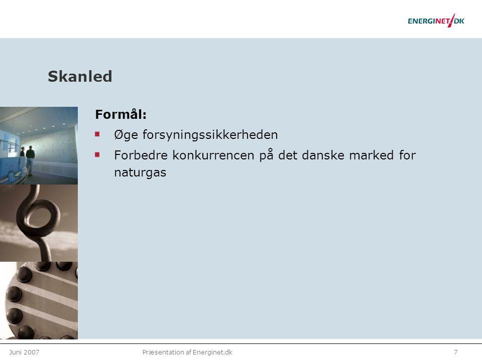 Juni 20077Præsentation af Energinet.dk Skanled Formål: Øge forsyningssikkerheden Forbedre konkurrencen på det danske marked for naturgas