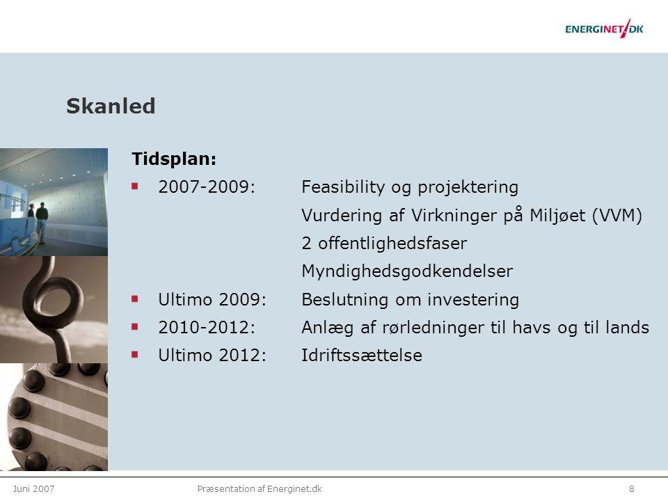 Juni 20078Præsentation af Energinet.dk Skanled Tidsplan: 2007-2009: Feasibility og projektering Vurdering af Virkninger på Miljøet (VVM) 2 offentlighedsfaser Myndighedsgodkendelser Ultimo 2009: Beslutning om investering 2010-2012:Anlæg af rørledninger til havs og til lands Ultimo 2012: Idriftssættelse