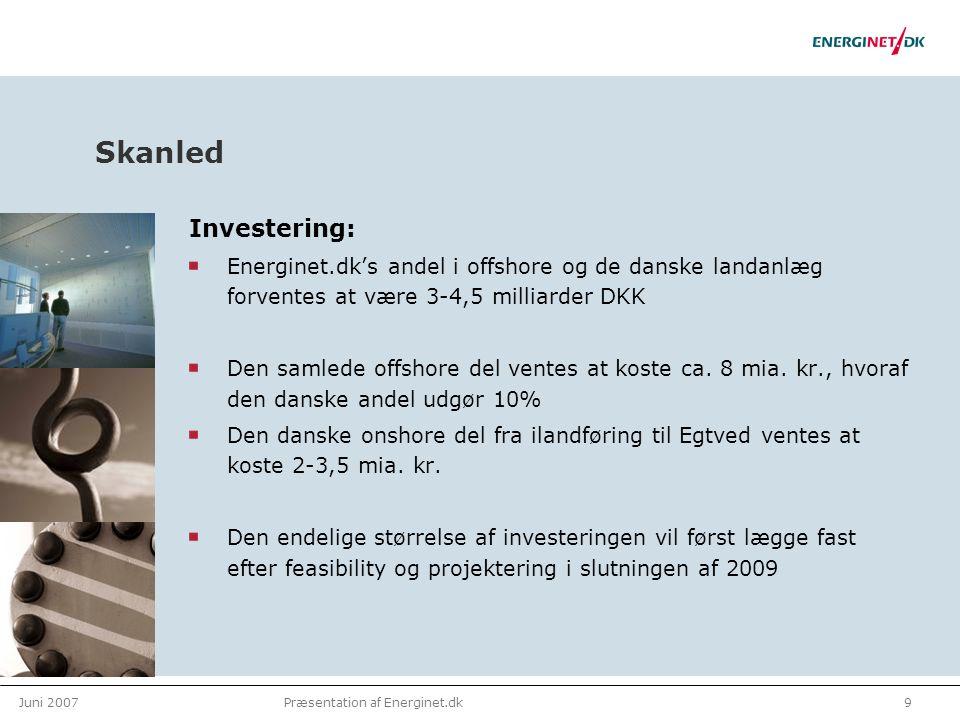 Juni 20079Præsentation af Energinet.dk Skanled Investering: Energinet.dk's andel i offshore og de danske landanlæg forventes at være 3-4,5 milliarder DKK Den samlede offshore del ventes at koste ca.