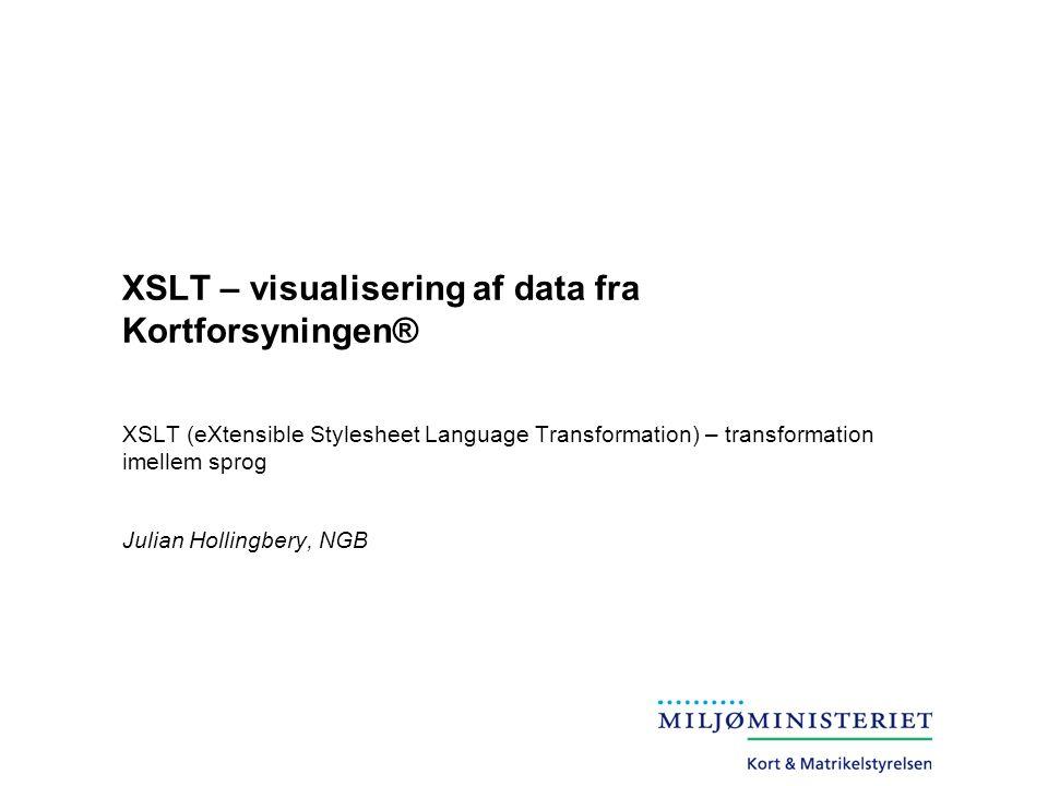 XSLT – visualisering af data fra Kortforsyningen® XSLT (eXtensible Stylesheet Language Transformation) – transformation imellem sprog Julian Hollingbery, NGB