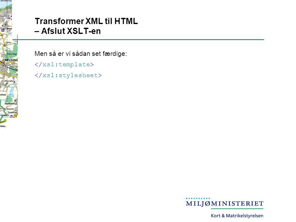 Transformer XML til HTML – Afslut XSLT-en Men så er vi sådan set færdige:
