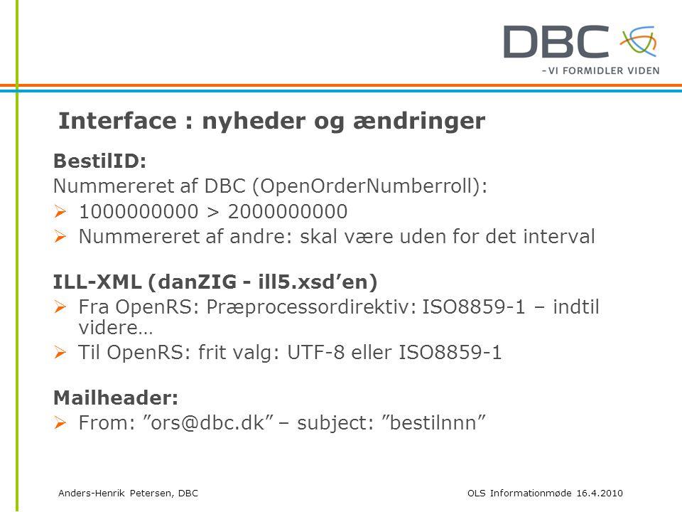 Anders-Henrik Petersen, DBCOLS Informationmøde 16.4.2010 Interface : nyheder og ændringer BestilID: Nummereret af DBC (OpenOrderNumberroll):  1000000000 > 2000000000  Nummereret af andre: skal være uden for det interval ILL-XML (danZIG - ill5.xsd'en)  Fra OpenRS: Præprocessordirektiv: ISO8859-1 – indtil videre…  Til OpenRS: frit valg: UTF-8 eller ISO8859-1 Mailheader:  From: ors@dbc.dk – subject: bestilnnn
