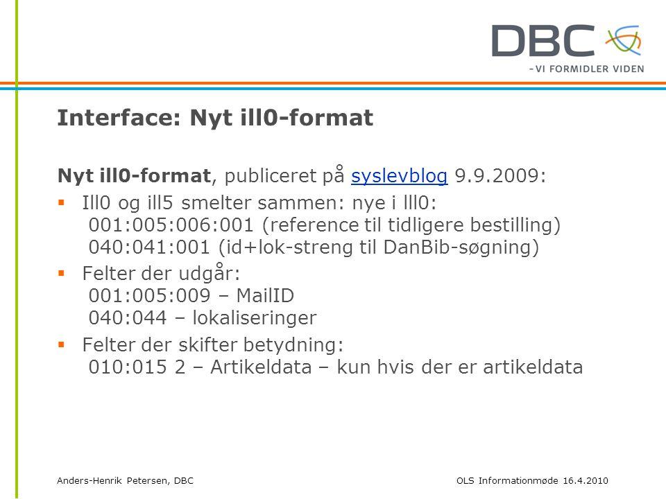 Anders-Henrik Petersen, DBCOLS Informationmøde 16.4.2010 Interface: Nyt ill0-format Nyt ill0-format, publiceret på syslevblog 9.9.2009:syslevblog  Ill0 og ill5 smelter sammen: nye i lll0: 001:005:006:001 (reference til tidligere bestilling) 040:041:001 (id+lok-streng til DanBib-søgning)  Felter der udgår: 001:005:009 – MailID 040:044 – lokaliseringer  Felter der skifter betydning: 010:015 2 – Artikeldata – kun hvis der er artikeldata