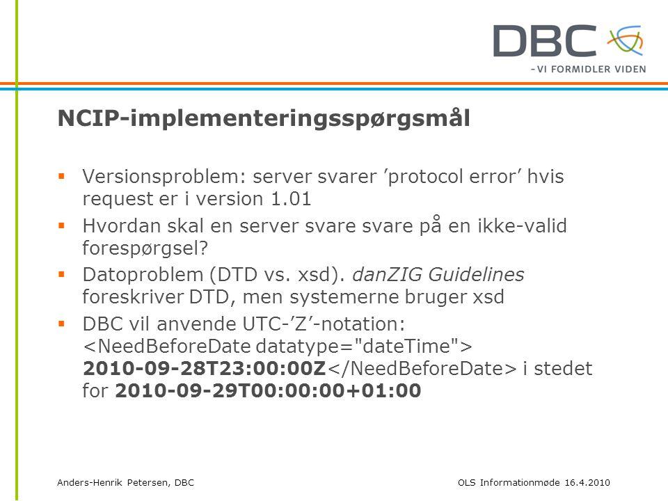 Anders-Henrik Petersen, DBCOLS Informationmøde 16.4.2010 NCIP-implementeringsspørgsmål  Versionsproblem: server svarer 'protocol error' hvis request er i version 1.01  Hvordan skal en server svare svare på en ikke-valid forespørgsel.