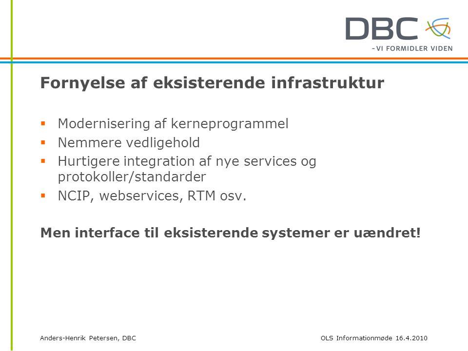 Anders-Henrik Petersen, DBCOLS Informationmøde 16.4.2010 Fornyelse af eksisterende infrastruktur  Modernisering af kerneprogrammel  Nemmere vedligehold  Hurtigere integration af nye services og protokoller/standarder  NCIP, webservices, RTM osv.