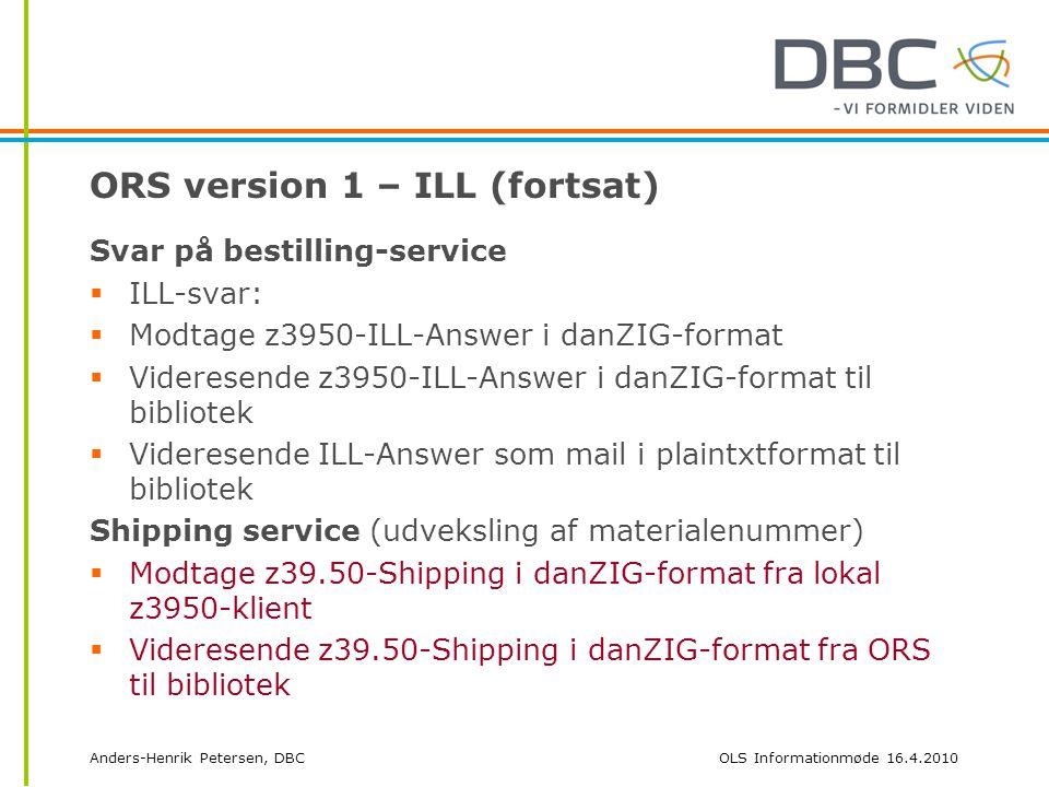 Anders-Henrik Petersen, DBCOLS Informationmøde 16.4.2010 ORS version 1 – ILL (fortsat) Svar på bestilling-service  ILL-svar:  Modtage z3950-ILL-Answer i danZIG-format  Videresende z3950-ILL-Answer i danZIG-format til bibliotek  Videresende ILL-Answer som mail i plaintxtformat til bibliotek Shipping service (udveksling af materialenummer)  Modtage z39.50-Shipping i danZIG-format fra lokal z3950-klient  Videresende z39.50-Shipping i danZIG-format fra ORS til bibliotek