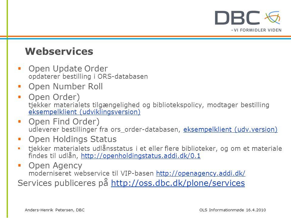 Anders-Henrik Petersen, DBCOLS Informationmøde 16.4.2010 Webservices  Open Update Order opdaterer bestilling i ORS-databasen  Open Number Roll  Open Order) tjekker materialets tilgængelighed og bibliotekspolicy, modtager bestilling eksempelklient (udviklingsversion) eksempelklient (udviklingsversion)  Open Find Order) udleverer bestillinger fra ors_order-databasen, eksempelklient (udv.version)eksempelklient (udv.version)  Open Holdings Status  tjekker materialets udlånsstatus i et eller flere biblioteker, og om et materiale findes til udlån, http://openholdingstatus.addi.dk/0.1http://openholdingstatus.addi.dk/0.1  Open Agency moderniseret webservice til VIP-basen http://openagency.addi.dk/http://openagency.addi.dk/ Services publiceres på http://oss.dbc.dk/plone/serviceshttp://oss.dbc.dk/plone/services