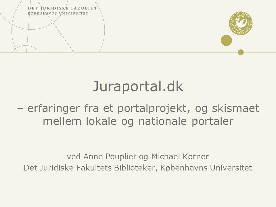 – erfaringer fra et portalprojekt, og skismaet mellem lokale og nationale portaler ved Anne Pouplier og Michael Kørner Det Juridiske Fakultets Biblioteker, Københavns Universitet Juraportal.dk