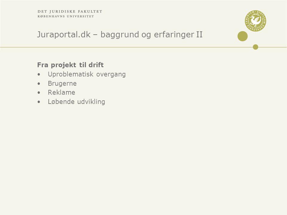 Juraportal.dk – baggrund og erfaringer II Fra projekt til drift •Uproblematisk overgang •Brugerne •Reklame •Løbende udvikling