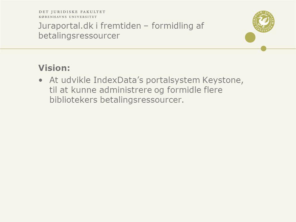 Juraportal.dk i fremtiden – formidling af betalingsressourcer Vision: •At udvikle IndexData's portalsystem Keystone, til at kunne administrere og formidle flere bibliotekers betalingsressourcer.