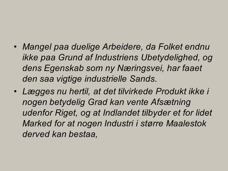 •Mangel paa duelige Arbeidere, da Folket endnu ikke paa Grund af Industriens Ubetydelighed, og dens Egenskab som ny Næringsvei, har faaet den saa vigtige industrielle Sands.