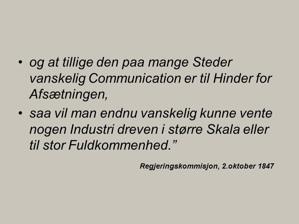 •og at tillige den paa mange Steder vanskelig Communication er til Hinder for Afsætningen, •saa vil man endnu vanskelig kunne vente nogen Industri dreven i større Skala eller til stor Fuldkommenhed. Regjeringskommisjon, 2.oktober 1847