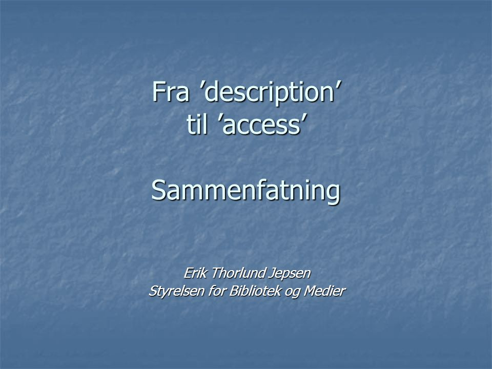 Fra 'description' til 'access' Sammenfatning Erik Thorlund Jepsen Styrelsen for Bibliotek og Medier