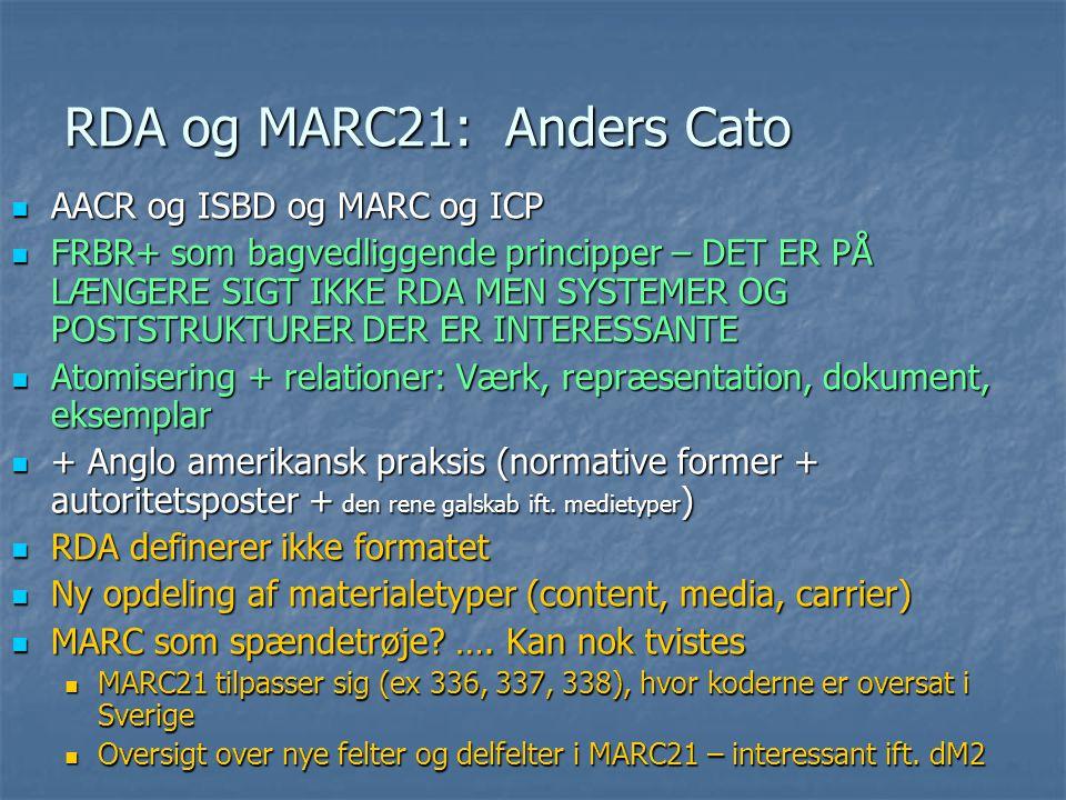 RDA og MARC21: Anders Cato  AACR og ISBD og MARC og ICP  FRBR+ som bagvedliggende principper – DET ER PÅ LÆNGERE SIGT IKKE RDA MEN SYSTEMER OG POSTSTRUKTURER DER ER INTERESSANTE  Atomisering + relationer: Værk, repræsentation, dokument, eksemplar  + Anglo amerikansk praksis (normative former + autoritetsposter + den rene galskab ift.