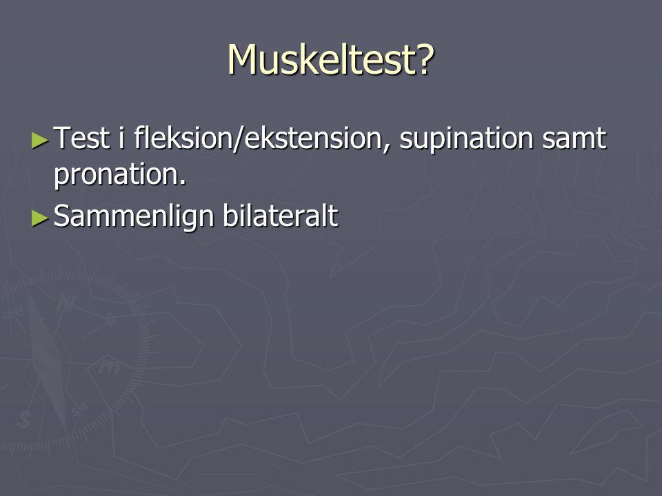 Muskeltest? ► Test i fleksion/ekstension, supination samt pronation. ► Sammenlign bilateralt
