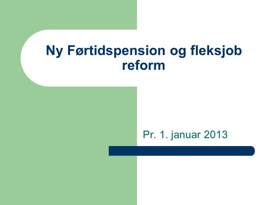 Ny Førtidspension og fleksjob reform Pr. 1. januar 2013