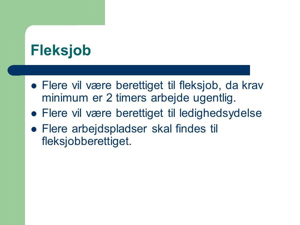 Fleksjob  Flere vil være berettiget til fleksjob, da krav minimum er 2 timers arbejde ugentlig.