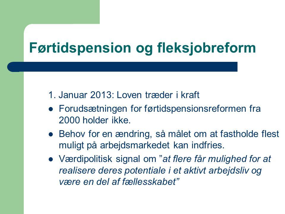 Førtidspension og fleksjobreform 1. Januar 2013: Loven træder i kraft  Forudsætningen for førtidspensionsreformen fra 2000 holder ikke.  Behov for e