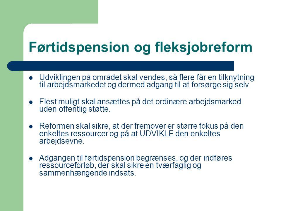 Førtidspension og fleksjobreform  Udviklingen på området skal vendes, så flere får en tilknytning til arbejdsmarkedet og dermed adgang til at forsørg