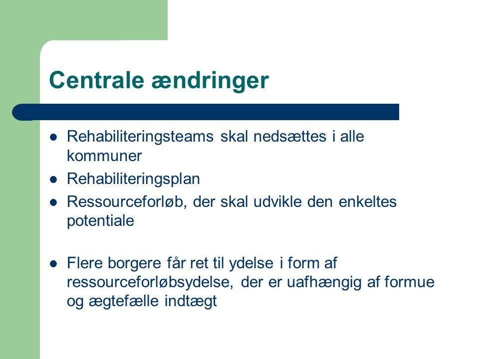 Centrale ændringer  Rehabiliteringsteams skal nedsættes i alle kommuner  Rehabiliteringsplan  Ressourceforløb, der skal udvikle den enkeltes potentiale  Flere borgere får ret til ydelse i form af ressourceforløbsydelse, der er uafhængig af formue og ægtefælle indtægt