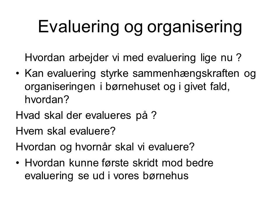 Evaluering og organisering Hvordan arbejder vi med evaluering lige nu ? •Kan evaluering styrke sammenhængskraften og organiseringen i børnehuset og i