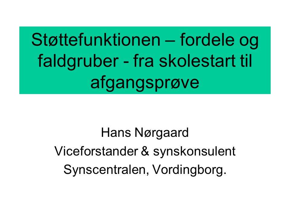 Støttefunktionen – fordele og faldgruber - fra skolestart til afgangsprøve Hans Nørgaard Viceforstander & synskonsulent Synscentralen, Vordingborg.