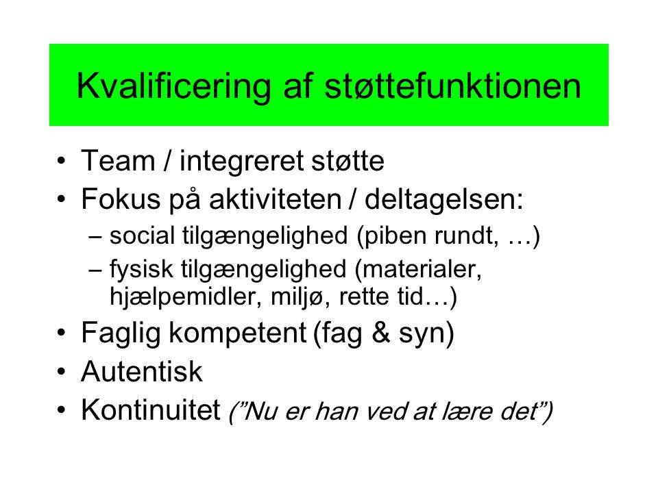 Kvalificering af støttefunktionen •Team / integreret støtte •Fokus på aktiviteten / deltagelsen: –social tilgængelighed (piben rundt, …) –fysisk tilgængelighed (materialer, hjælpemidler, miljø, rette tid…) •Faglig kompetent (fag & syn) •Autentisk •Kontinuitet ( Nu er han ved at lære det )