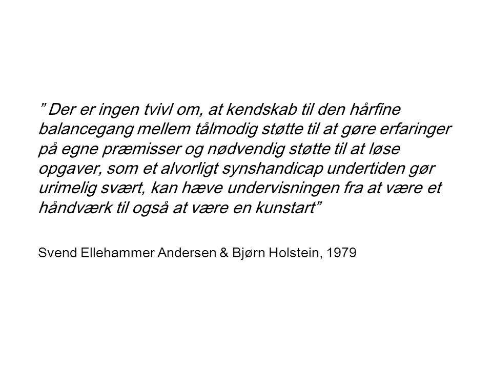 Der er ingen tvivl om, at kendskab til den hårfine balancegang mellem tålmodig støtte til at gøre erfaringer på egne præmisser og nødvendig støtte til at løse opgaver, som et alvorligt synshandicap undertiden gør urimelig svært, kan hæve undervisningen fra at være et håndværk til også at være en kunstart Svend Ellehammer Andersen & Bjørn Holstein, 1979